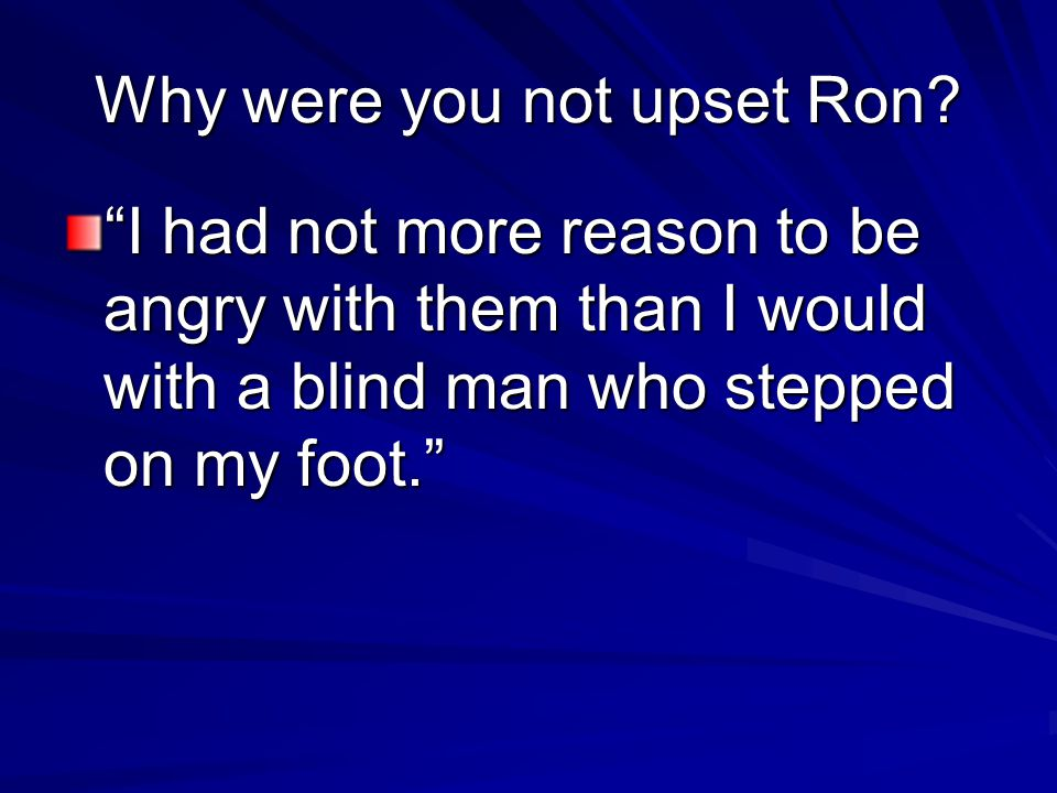 "Why were you not upset Ron? ""I had not more reason to be angry with them than I would with a blind man who stepped on my foot."""