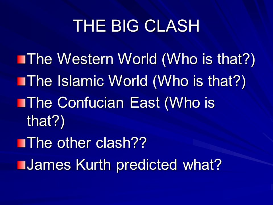THE BIG CLASH The Western World (Who is that?) The Islamic World (Who is that?) The Confucian East (Who is that?) The other clash?? James Kurth predic