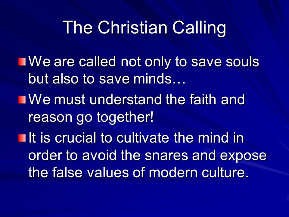The Christian Calling We are called not only to save souls but also to save minds… We must understand the faith and reason go together! It is crucial