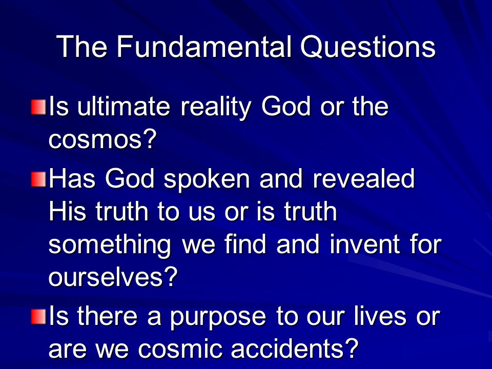 The Fundamental Questions Is ultimate reality God or the cosmos? Has God spoken and revealed His truth to us or is truth something we find and invent
