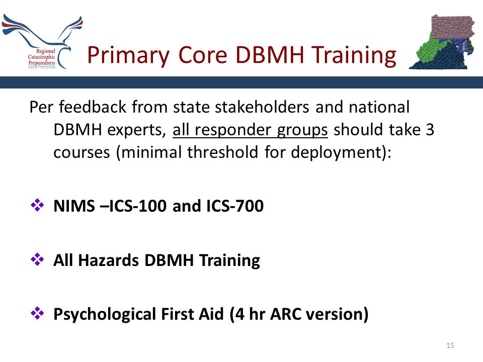 Primary Core DBMH Training 15 Per feedback from state stakeholders and national DBMH experts, all responder groups should take 3 courses (minimal threshold for deployment):  NIMS –ICS-100 and ICS-700  All Hazards DBMH Training  Psychological First Aid (4 hr ARC version)
