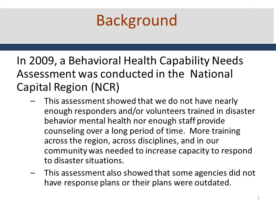 2 Background In 2009, a Behavioral Health Capability Needs Assessment was conducted in the National Capital Region (NCR) –This assessment showed that