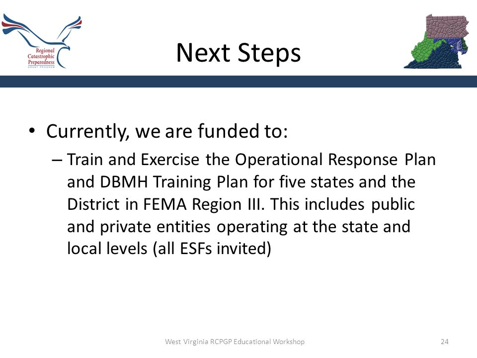 Next Steps 24 Currently, we are funded to: – Train and Exercise the Operational Response Plan and DBMH Training Plan for five states and the District in FEMA Region III.