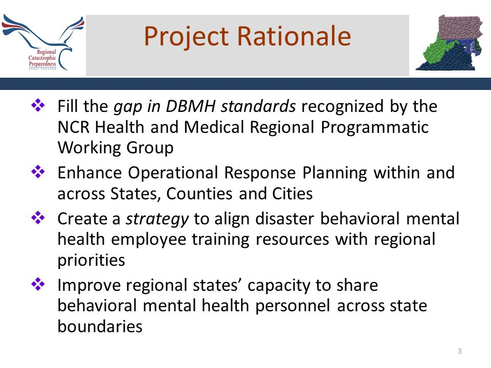 3  Fill the gap in DBMH standards recognized by the NCR Health and Medical Regional Programmatic Working Group  Enhance Operational Response Planning within and across States, Counties and Cities  Create a strategy to align disaster behavioral mental health employee training resources with regional priorities  Improve regional states' capacity to share behavioral mental health personnel across state boundaries Project Rationale