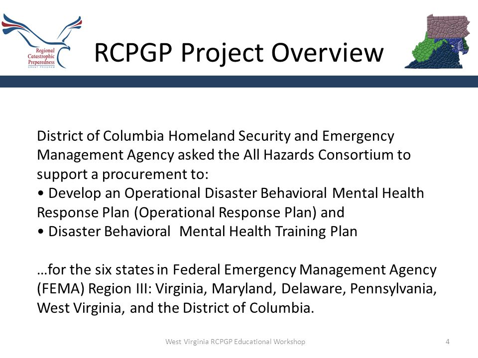 RCPGP Project Overview 4 District of Columbia Homeland Security and Emergency Management Agency asked the All Hazards Consortium to support a procurement to: Develop an Operational Disaster Behavioral Mental Health Response Plan (Operational Response Plan) and Disaster Behavioral Mental Health Training Plan …for the six states in Federal Emergency Management Agency (FEMA) Region III: Virginia, Maryland, Delaware, Pennsylvania, West Virginia, and the District of Columbia.
