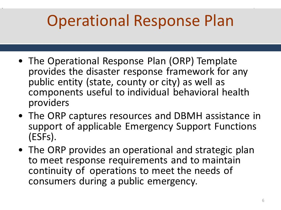 6 Operational Response Plan The Operational Response Plan (ORP) Template provides the disaster response framework for any public entity (state, county