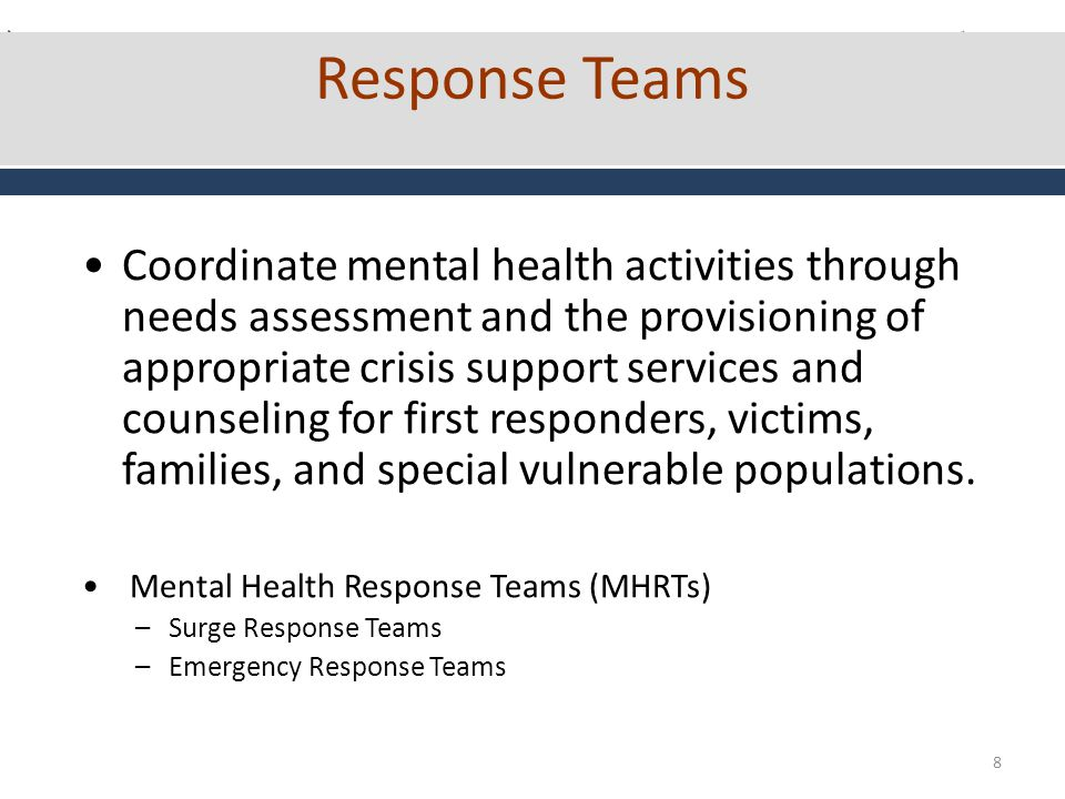8 Response Teams Coordinate mental health activities through needs assessment and the provisioning of appropriate crisis support services and counseling for first responders, victims, families, and special vulnerable populations.