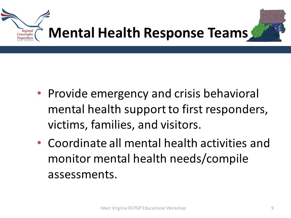 9 Mental Health Response Teams Provide emergency and crisis behavioral mental health support to first responders, victims, families, and visitors.