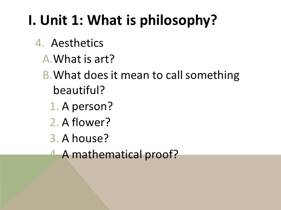 I. What is philosophy. 3.Ethics a)How should life be lived.