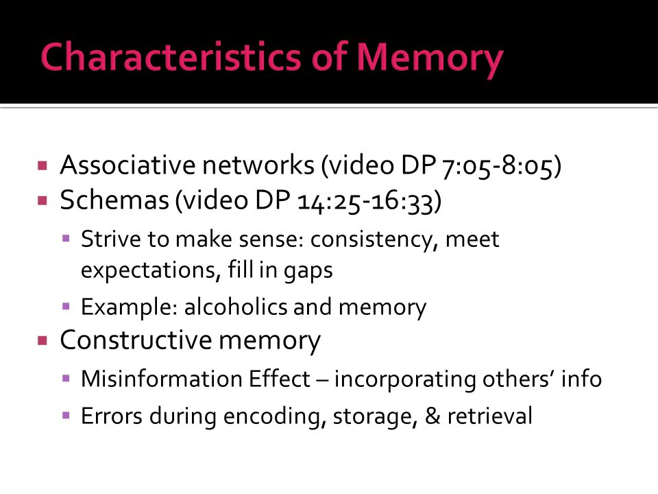 Associative networks (video DP 7:05-8:05)  Schemas (video DP 14:25-16:33)  Strive to make sense: consistency, meet expectations, fill in gaps  Example: alcoholics and memory  Constructive memory  Misinformation Effect – incorporating others' info  Errors during encoding, storage, & retrieval