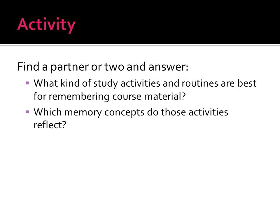 Find a partner or two and answer:  What kind of study activities and routines are best for remembering course material.