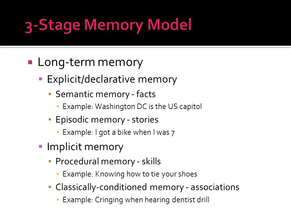  Long-term memory  Explicit/declarative memory ▪ Semantic memory - facts ▪ Example: Washington DC is the US capitol ▪ Episodic memory - stories ▪ Example: I got a bike when I was 7  Implicit memory ▪ Procedural memory - skills ▪ Example: Knowing how to tie your shoes ▪ Classically-conditioned memory - associations ▪ Example: Cringing when hearing dentist drill