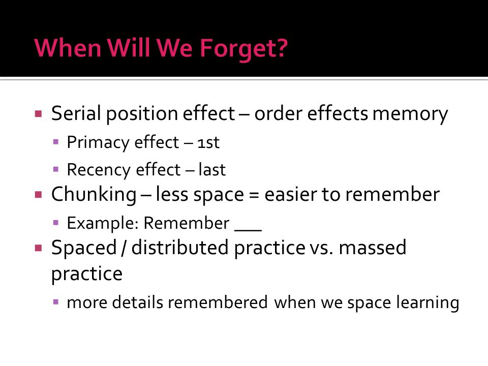  Serial position effect – order effects memory  Primacy effect – 1st  Recency effect – last  Chunking – less space = easier to remember  Example: Remember ___  Spaced / distributed practice vs.