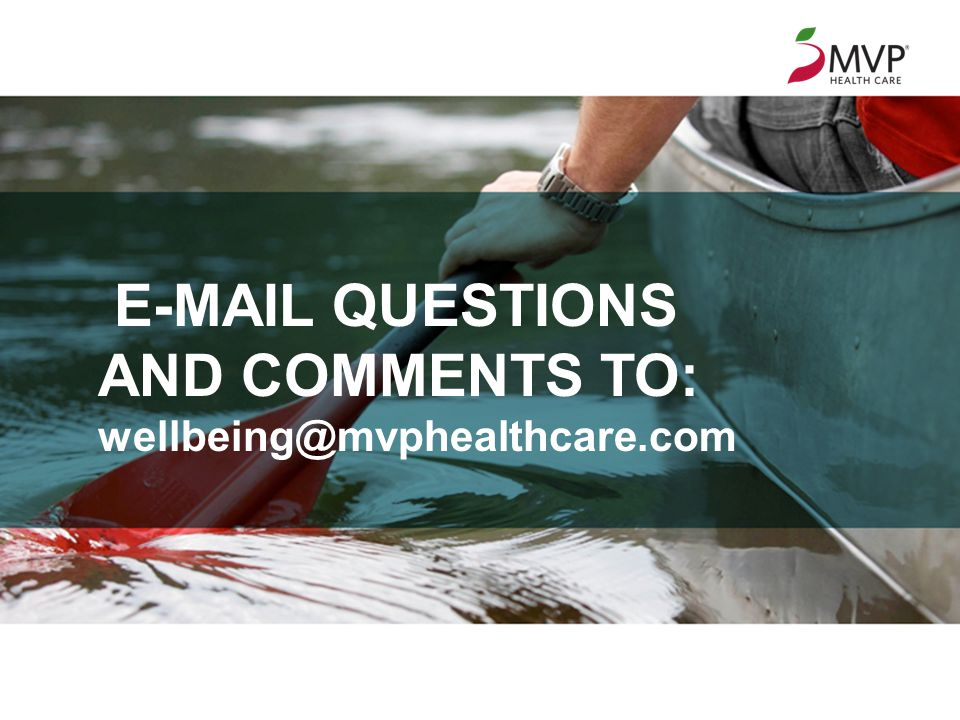 ©2013 MVP Health Care, Inc. 9 E-MAIL QUESTIONS AND COMMENTS TO: wellbeing@mvphealthcare.com