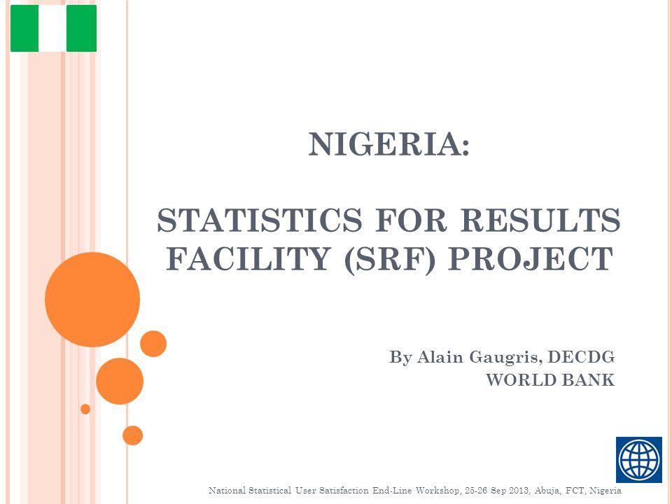 NIGERIA: STATISTICS FOR RESULTS FACILITY (SRF) PROJECT By Alain Gaugris, DECDG WORLD BANK National Statistical User Satisfaction End-Line Workshop, 25