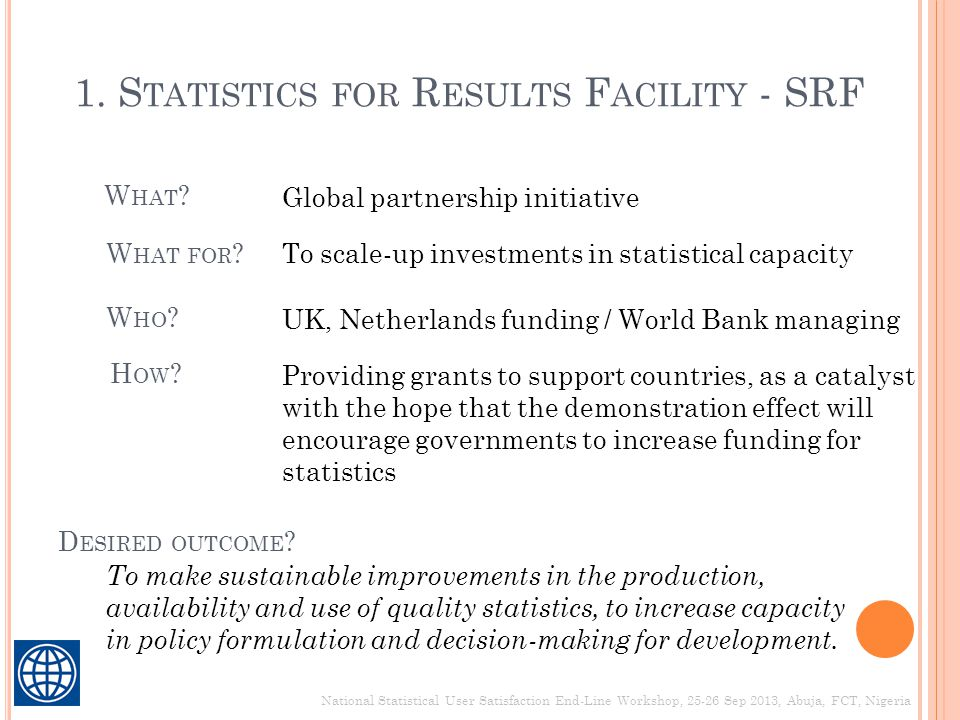 1. S TATISTICS FOR R ESULTS F ACILITY - SRF W HAT ? Global partnership initiative W HAT FOR ?To scale-up investments in statistical capacity W HO ? UK