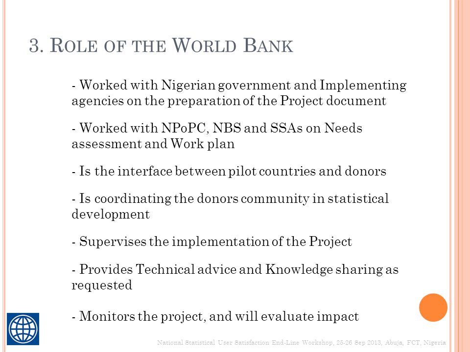 3. R OLE OF THE W ORLD B ANK - Worked with Nigerian government and Implementing agencies on the preparation of the Project document - Supervises the i