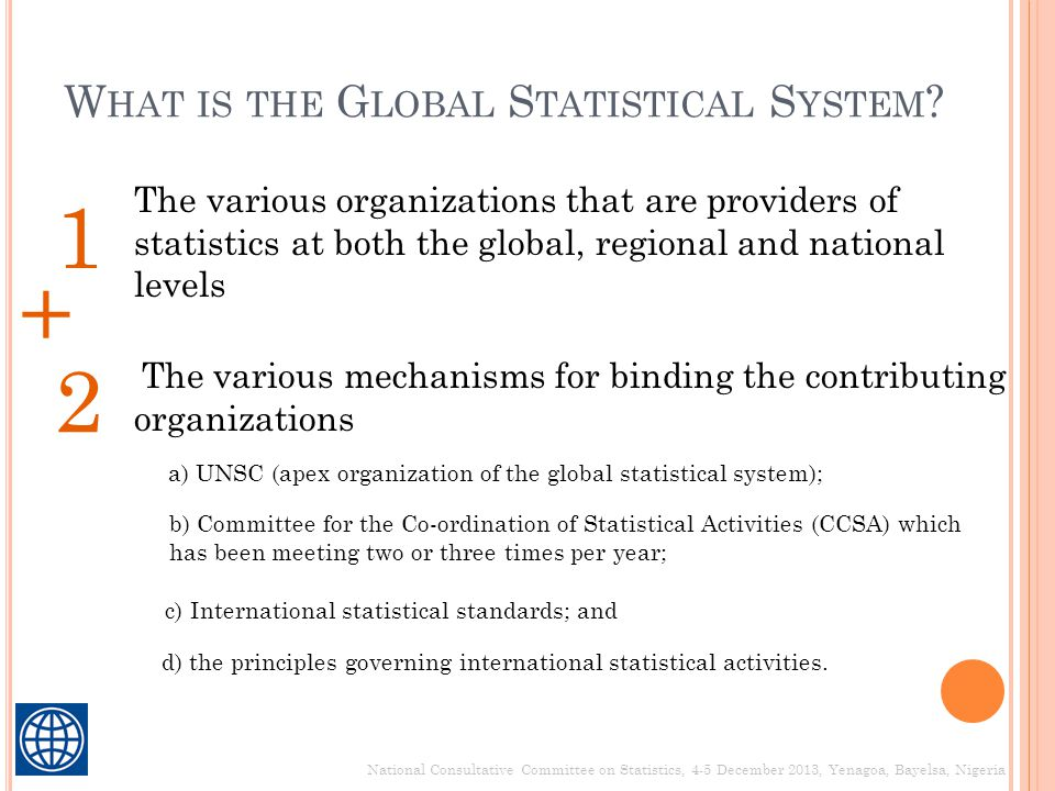 W HAT IS THE G LOBAL S TATISTICAL S YSTEM ? National Consultative Committee on Statistics, 4-5 December 2013, Yenagoa, Bayelsa, Nigeria The various or