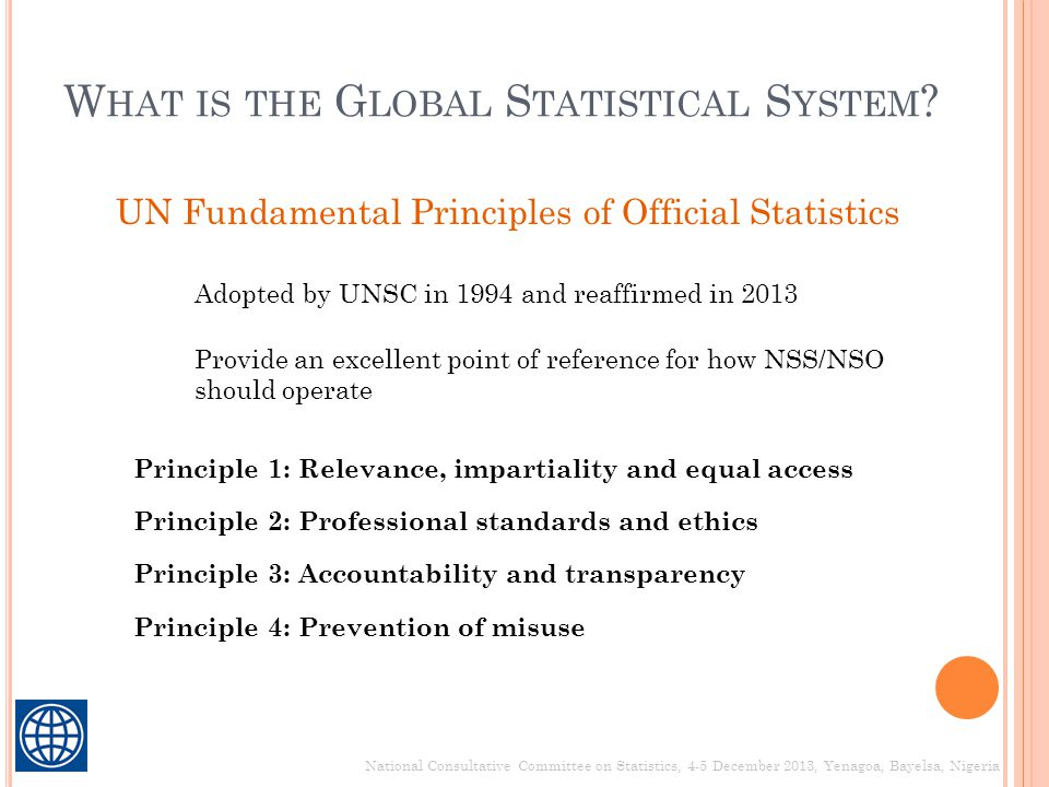 W HAT IS THE G LOBAL S TATISTICAL S YSTEM ? National Consultative Committee on Statistics, 4-5 December 2013, Yenagoa, Bayelsa, Nigeria UN Fundamental