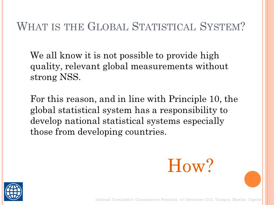W HAT IS THE G LOBAL S TATISTICAL S YSTEM ? National Consultative Committee on Statistics, 4-5 December 2013, Yenagoa, Bayelsa, Nigeria We all know it