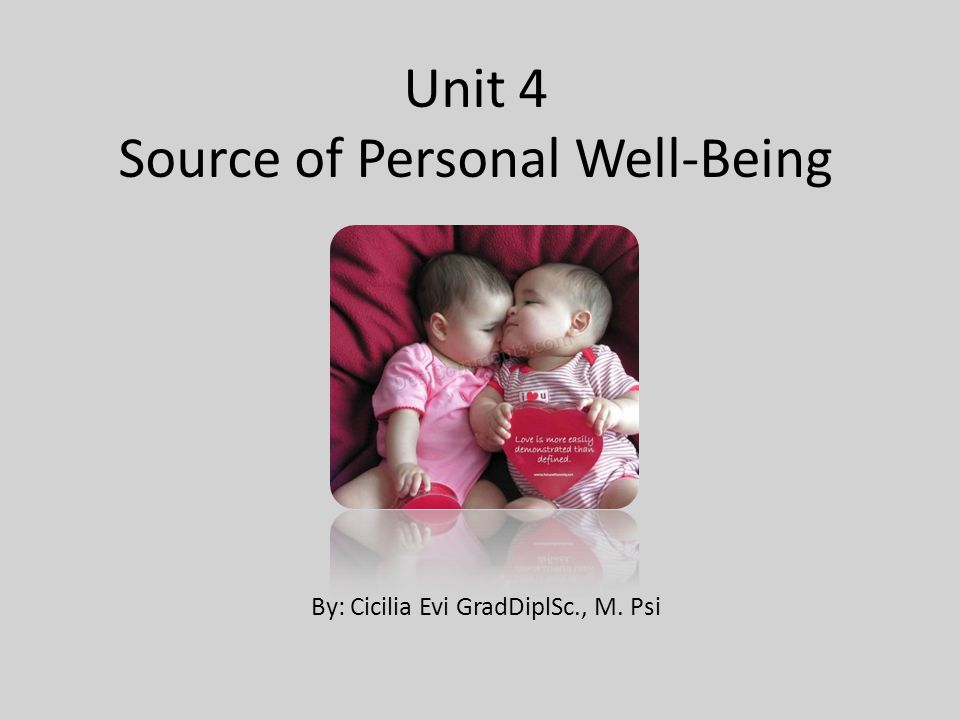 Unit 4 Source of Personal Well-Being By: Cicilia Evi GradDiplSc., M. Psi