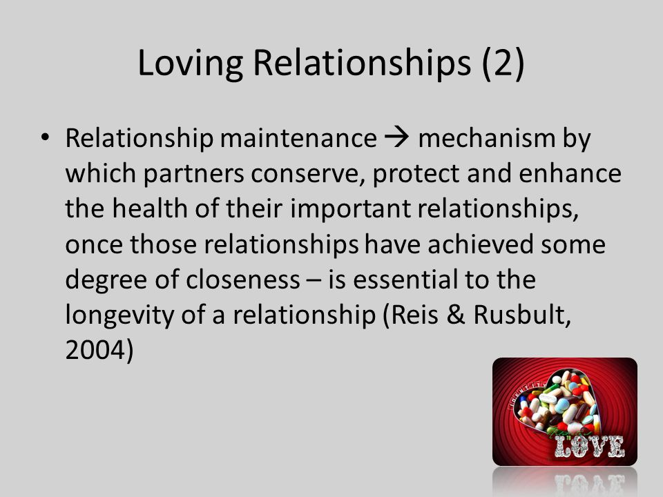 Loving Relationships (2) Relationship maintenance  mechanism by which partners conserve, protect and enhance the health of their important relationships, once those relationships have achieved some degree of closeness – is essential to the longevity of a relationship (Reis & Rusbult, 2004)
