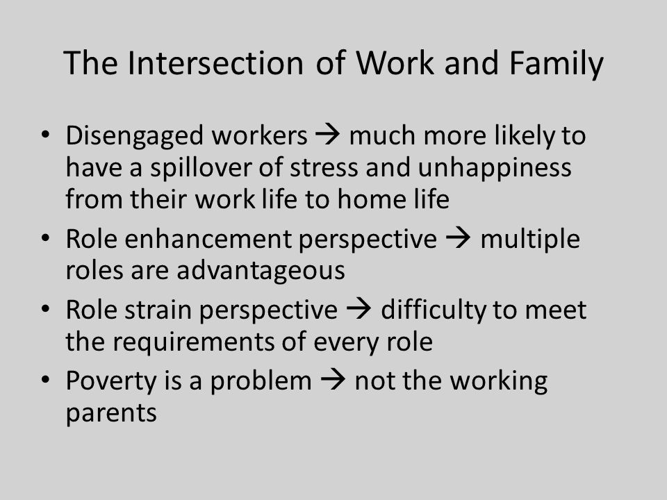 The Intersection of Work and Family Disengaged workers  much more likely to have a spillover of stress and unhappiness from their work life to home life Role enhancement perspective  multiple roles are advantageous Role strain perspective  difficulty to meet the requirements of every role Poverty is a problem  not the working parents