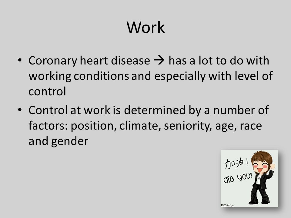 Work Coronary heart disease  has a lot to do with working conditions and especially with level of control Control at work is determined by a number of factors: position, climate, seniority, age, race and gender