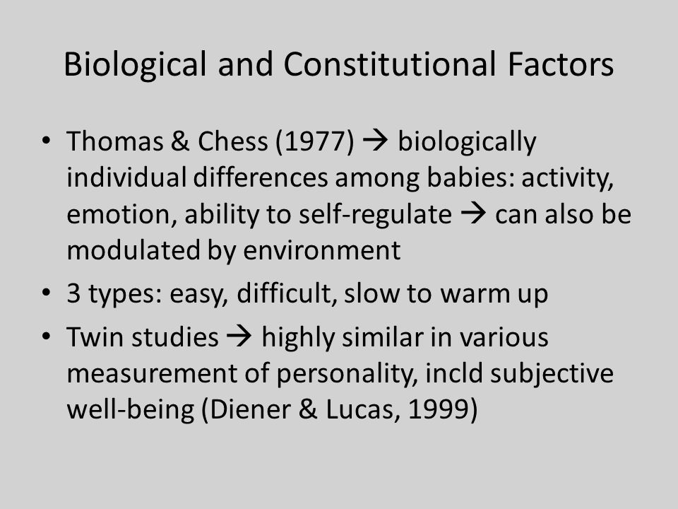 Biological and Constitutional Factors Thomas & Chess (1977)  biologically individual differences among babies: activity, emotion, ability to self-regulate  can also be modulated by environment 3 types: easy, difficult, slow to warm up Twin studies  highly similar in various measurement of personality, incld subjective well-being (Diener & Lucas, 1999)