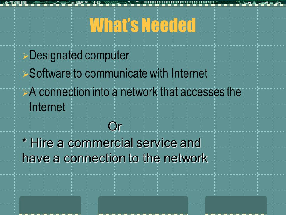 What's Needed  Designated computer  Software to communicate with Internet  A connection into a network that accesses the Internet Or * Hire a commercial service and have a connection to the network