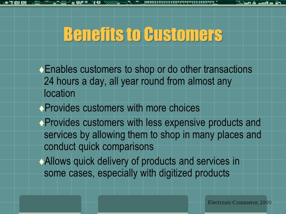 Benefits to Customers  Enables customers to shop or do other transactions 24 hours a day, all year round from almost any location  Provides customers with more choices  Provides customers with less expensive products and services by allowing them to shop in many places and conduct quick comparisons  Allows quick delivery of products and services in some cases, especially with digitized products Electronic Commerce, 2000