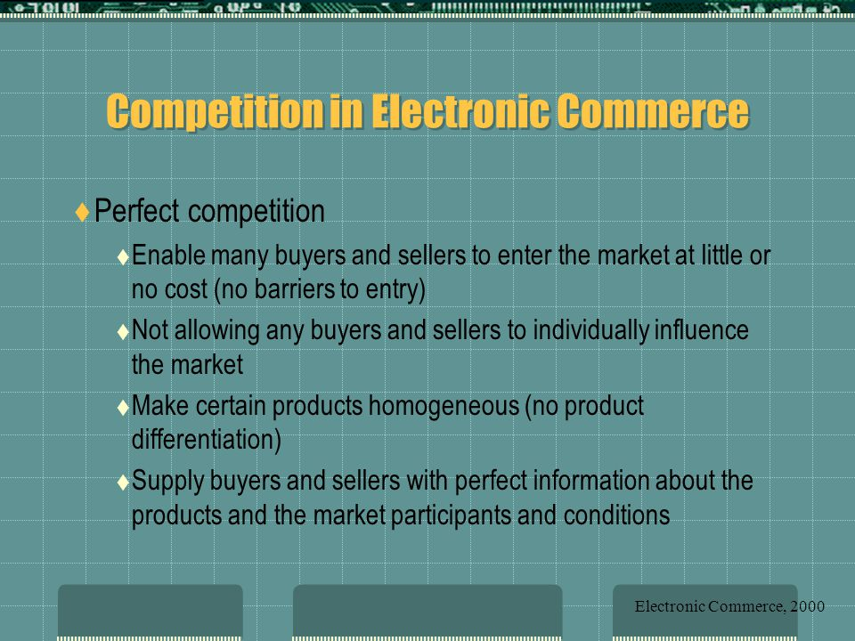 Competition in Electronic Commerce  Perfect competition  Enable many buyers and sellers to enter the market at little or no cost (no barriers to entry)  Not allowing any buyers and sellers to individually influence the market  Make certain products homogeneous (no product differentiation)  Supply buyers and sellers with perfect information about the products and the market participants and conditions Electronic Commerce, 2000