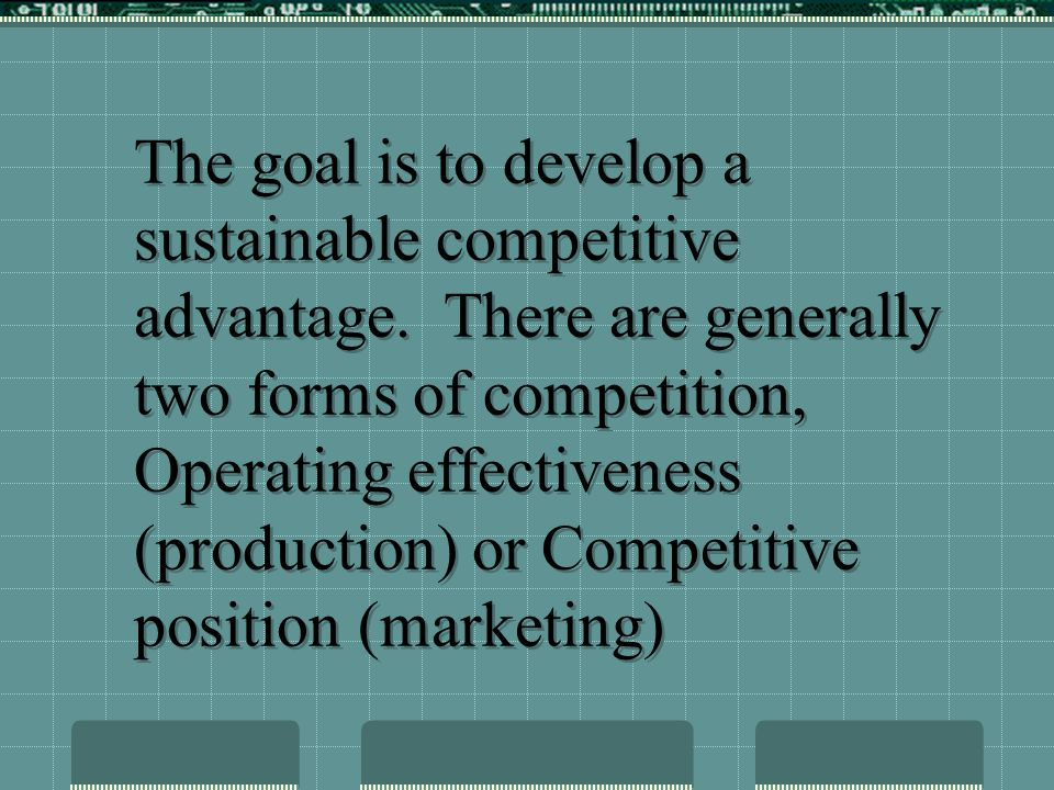 The goal is to develop a sustainable competitive advantage.
