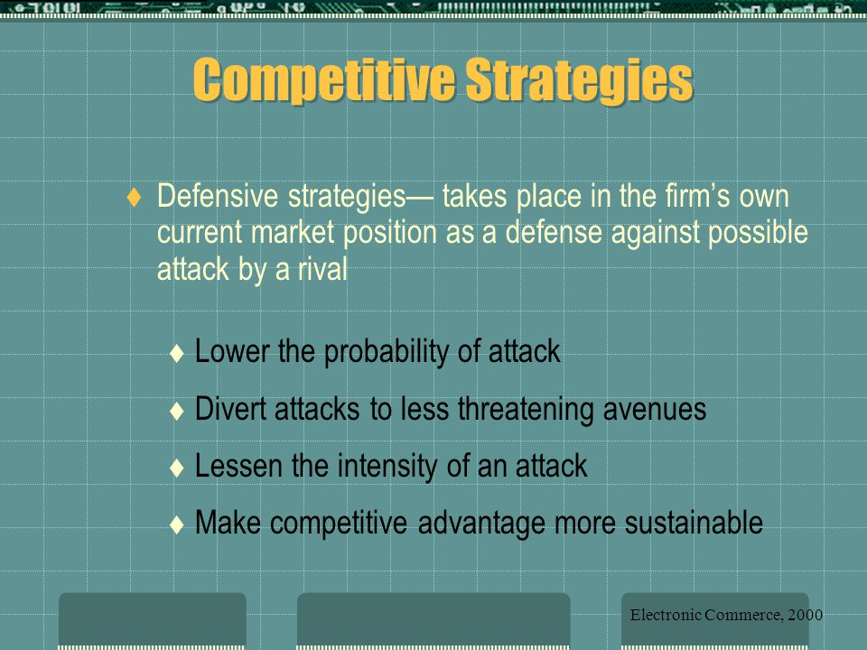  Defensive strategies— takes place in the firm's own current market position as a defense against possible attack by a rival  Lower the probability of attack  Divert attacks to less threatening avenues  Lessen the intensity of an attack  Make competitive advantage more sustainable Competitive Strategies Electronic Commerce, 2000