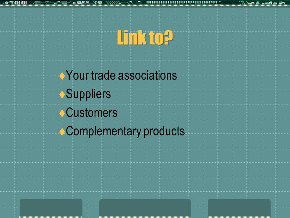Link to?  Your trade associations  Suppliers  Customers  Complementary products