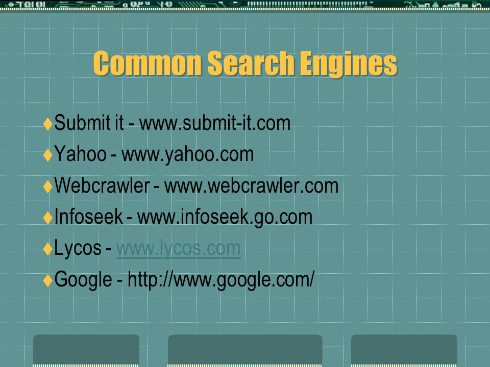 Common Search Engines  Submit it - www.submit-it.com  Yahoo - www.yahoo.com  Webcrawler - www.webcrawler.com  Infoseek - www.infoseek.go.com  Lycos - www.lycos.comwww.lycos.com  Google - http://www.google.com/