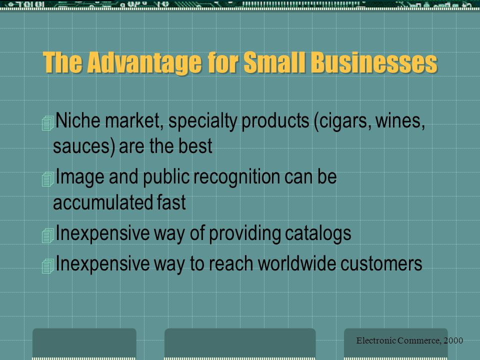 The Advantage for Small Businesses 4 Niche market, specialty products (cigars, wines, sauces) are the best 4 Image and public recognition can be accumulated fast 4 Inexpensive way of providing catalogs 4 Inexpensive way to reach worldwide customers Electronic Commerce, 2000