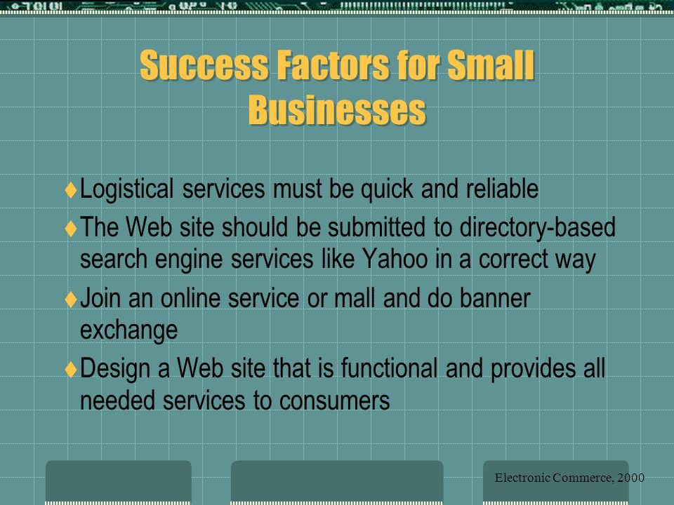 Success Factors for Small Businesses  Logistical services must be quick and reliable  The Web site should be submitted to directory-based search engine services like Yahoo in a correct way  Join an online service or mall and do banner exchange  Design a Web site that is functional and provides all needed services to consumers Electronic Commerce, 2000