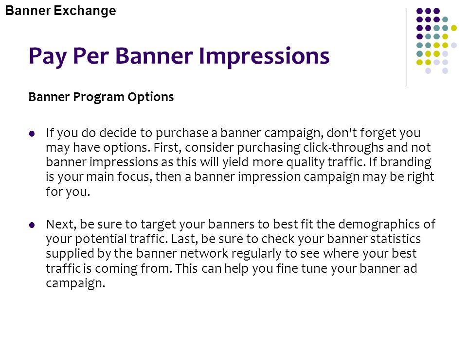 Pay Per Banner Impressions Banner Program Options If you do decide to purchase a banner campaign, don't forget you may have options. First, consider p