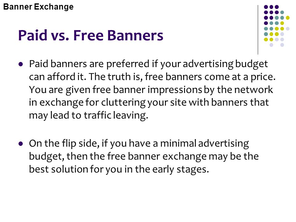 Paid vs. Free Banners Paid banners are preferred if your advertising budget can afford it. The truth is, free banners come at a price. You are given f