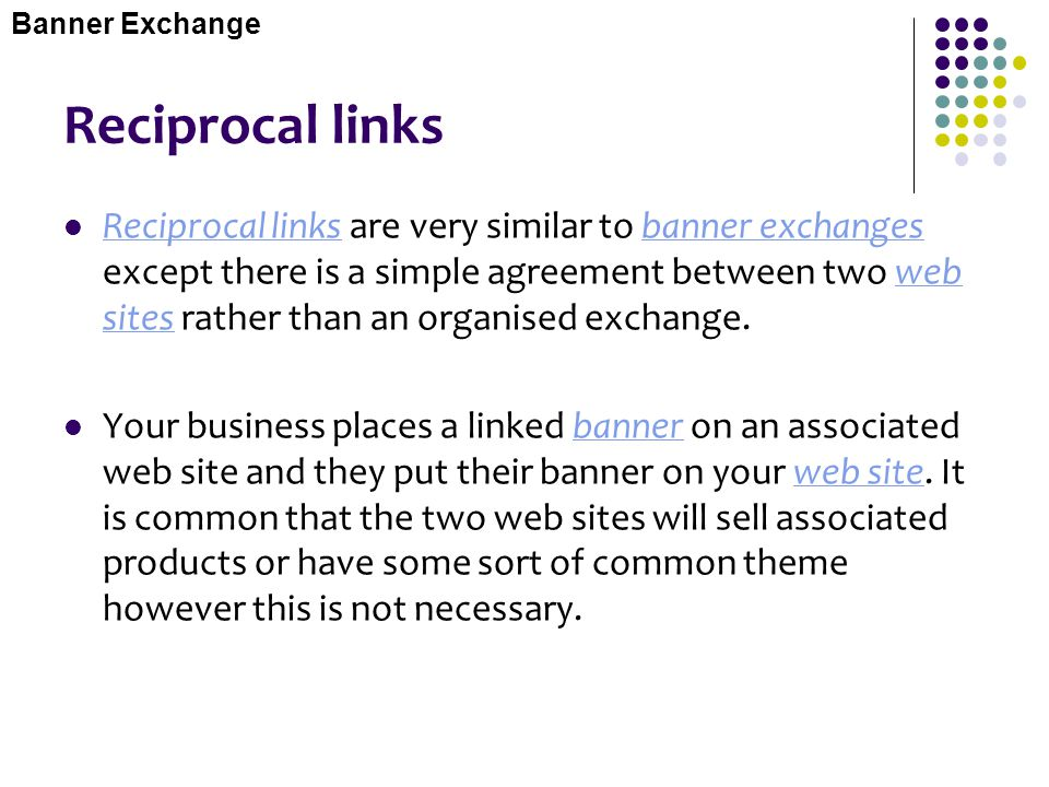 Reciprocal links Reciprocal links are very similar to banner exchanges except there is a simple agreement between two web sites rather than an organis