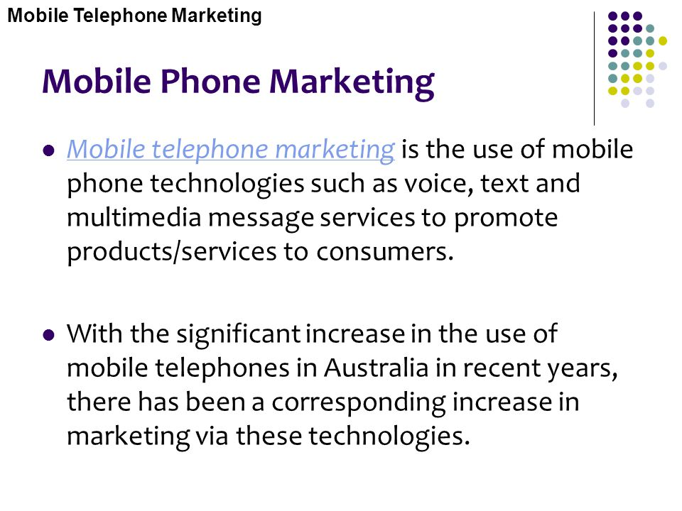 Mobile Phone Marketing Mobile telephone marketing is the use of mobile phone technologies such as voice, text and multimedia message services to promo