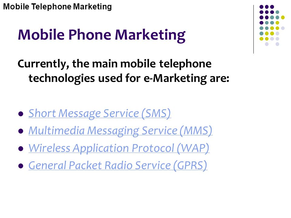 Mobile Phone Marketing Currently, the main mobile telephone technologies used for e-Marketing are: Short Message Service (SMS) Multimedia Messaging Se