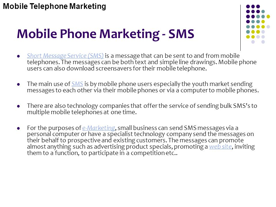 Mobile Phone Marketing - SMS Short Message Service (SMS) is a message that can be sent to and from mobile telephones. The messages can be both text an