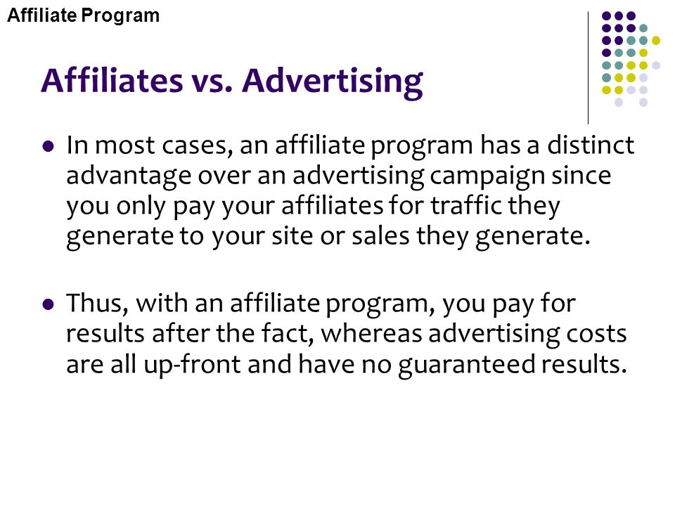 Affiliates vs. Advertising In most cases, an affiliate program has a distinct advantage over an advertising campaign since you only pay your affiliate