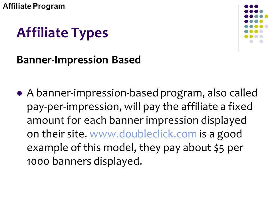 Affiliate Types Banner-Impression Based A banner-impression-based program, also called pay-per-impression, will pay the affiliate a fixed amount for e
