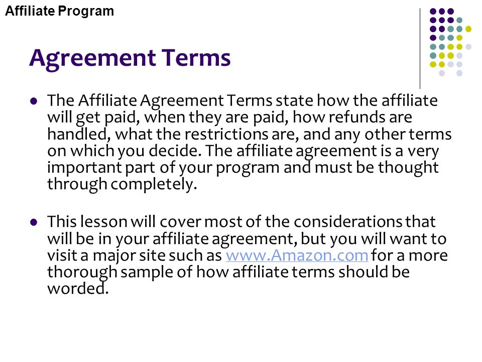 Agreement Terms The Affiliate Agreement Terms state how the affiliate will get paid, when they are paid, how refunds are handled, what the restriction