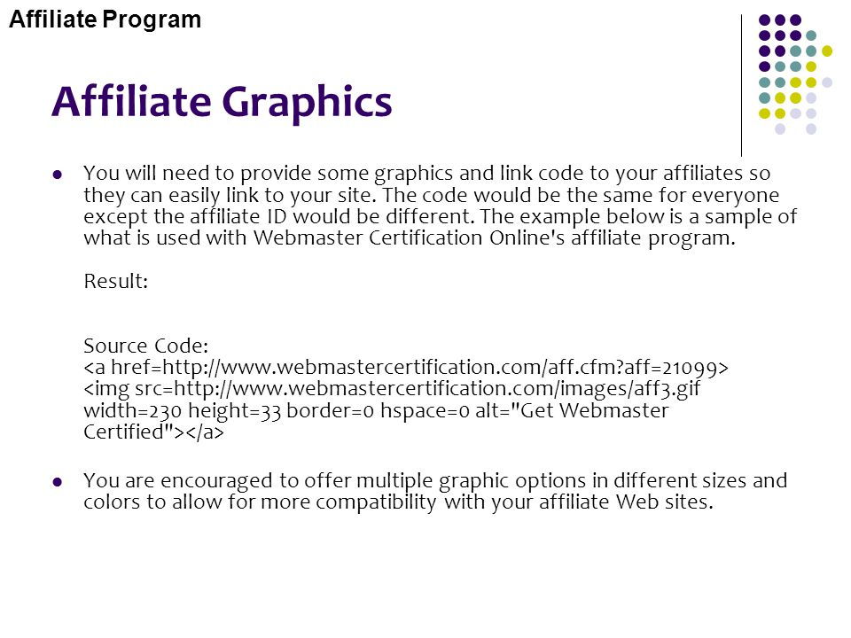 Affiliate Graphics You will need to provide some graphics and link code to your affiliates so they can easily link to your site. The code would be the