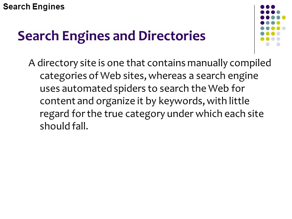 Search Engines and Directories A directory site is one that contains manually compiled categories of Web sites, whereas a search engine uses automated