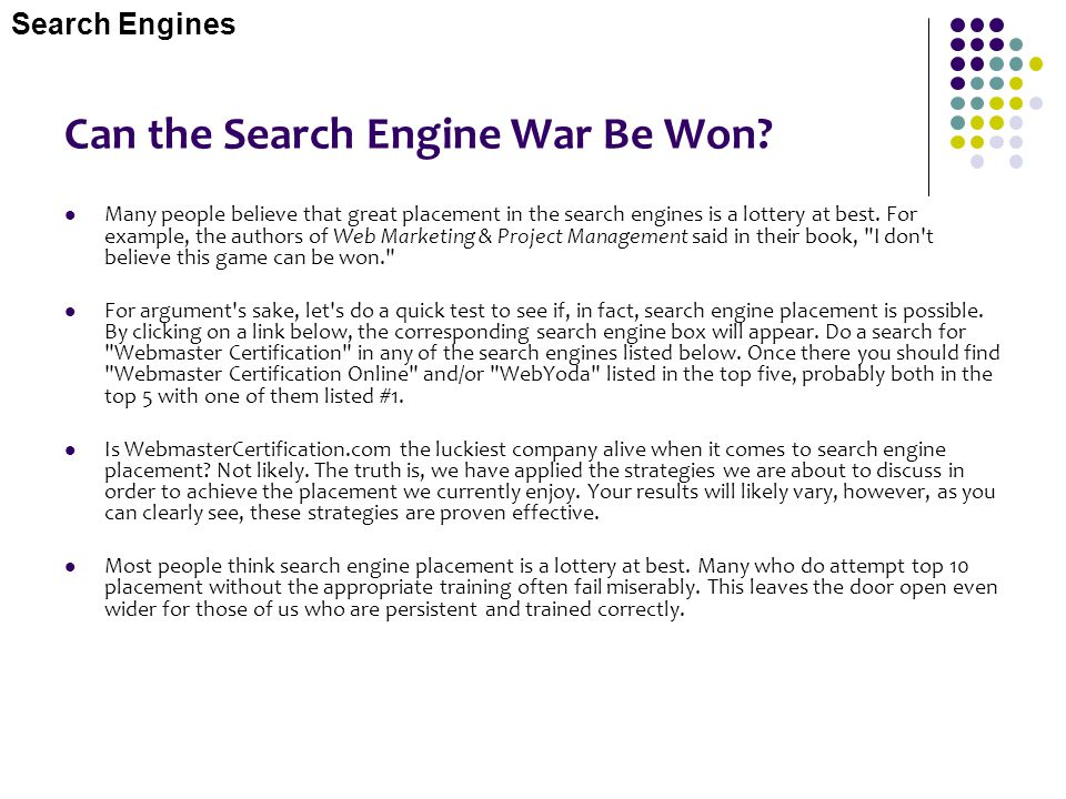 Can the Search Engine War Be Won? Many people believe that great placement in the search engines is a lottery at best. For example, the authors of Web